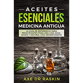 Aceites Esenciales Medicina Antigua: La Guía de Referencia para Principiantes para una Vida Sana, Joven y Natural con Aromaterapia
