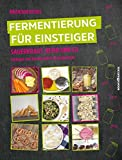 Fermentierung für Einsteiger: Sauerkraut, Kefir & Co. - Einlegen und Konservieren für jedermann