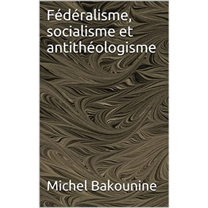 Fédéralisme, socialisme et antithéologisme (Anarchisme t. 2)