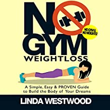 No Gym Weight Loss: A Simple, Easy & Proven Guide to Build the Body of Your Dreams with No Gym & No Weights
