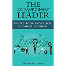 The Extraordinary Leader: Developing The Leader Within, Inspiring People And Delivering A Compelling Vision