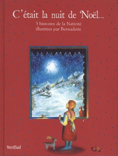 C'était la nuit de Noël... : 3 histoires de la Nativité illustrées par Bernadette