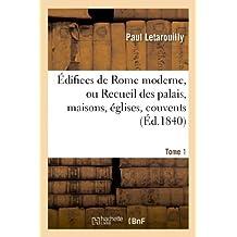 Édifices de Rome moderne, ou Recueil des palais, maisons, églises, couvents. T. 1: , et autres monuments publics et particuliers les plus remarquables de la ville de Rome