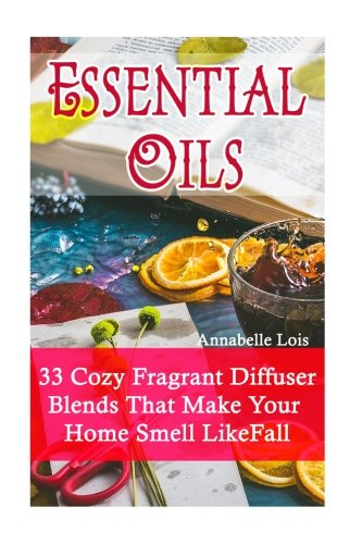 Essential Oils: 33 Cozy Fragrant Diffuser Blends That Make Your Home Smell Like Fall: (Young Living Essential Oils Guide, Essential Oils Book, Essential Oils For Weight Loss) -