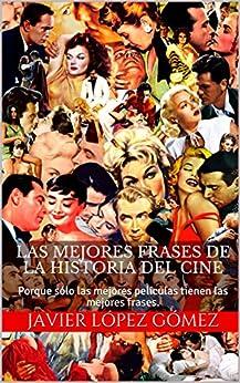 Las Mejores Frases De La Historia Del Cine: Porque Sólo Las Mejores Películas Tienen Las Mejores Frases. por Javier López Gómez epub