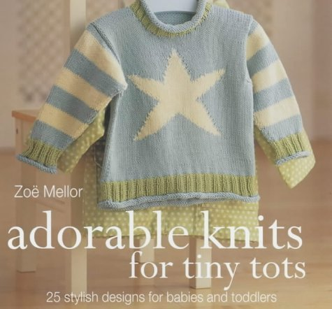 The Craft Library: Adorable Knits for Tiny Tots: 25 Stylish Designs for Babies and Toddlers - 25 Stylish Designs for Babies and Toddlers by Zoe Mellor (15-Feb-2004) Paperback