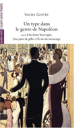 Un type dans le genre de Napoléon : Suivi de Une lettre bien tapée ; Une paire de gifles ; L'Ecole du mensonge par Sacha Guitry