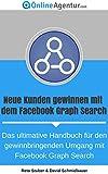 Neue Kunden gewinnen mit dem Facebook Graph Search (Facebook Marketing Ratgeber): Das ultimative Handbuch für den gewinnbringenden Umgang mit FB Graph Search