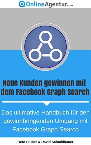 Neue Kunden gewinnen mit dem Facebook Graph Search (Facebook Marketing Ratgeber): Das ultimative Handbuch für den gewinnbringenden Umgang mit FB Graph Search