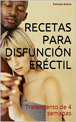 Recetas para Disfunción Eréctil: Tratamiento de 4 semanas por Francisco Alcaina