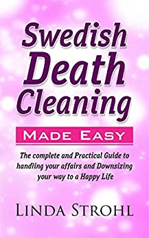 Swedish Death Cleaning Made Easy: The Complete and Practical Guide to Handling your Affairs and Downsizing your Way to a Happy Life (English Edition) de [Strohl, Linda]
