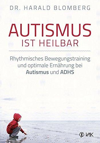 Autismus ist heilbar: Rhythmisches Bewegungstraining und optimale Ernährung bei Autismus und ADHS