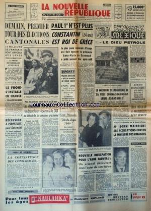 NOUVELLE REPUBLIQUE (LA) [No 5924] du 07/03/1964 - 1ER TOUR DES ELECTIONS CANTONALES DEMAIN - PAUL 1ER N'EST PLUS - CONSTANTIN EST ROI DE GRECE - LES CONFLITS SOCIAUX - RECLUSION A PERPETUITE POUR SOTOMSKI - LA COEXISTENCE DES CONSCIENCES PAR MEUNIER - NOUVELLE INCULPATION POUR L'ABBE FAUVEAU - MAITRE ISORNI MAINTIENT SES ACCUSATIONS CONTRE LE MINISTRE DES FINANCES GISCARD D'ESTAING - FLAMMES SUR LE MEXIQUE PAR ROBINET - LES FAITS DIVERS