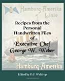 Recipes from the Personal Handwritten Files of Executive Chef George W. Weber
