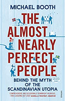 The Almost Nearly Perfect People: Behind the Myth of the Scandinavian Utopia von [Booth, Michael]