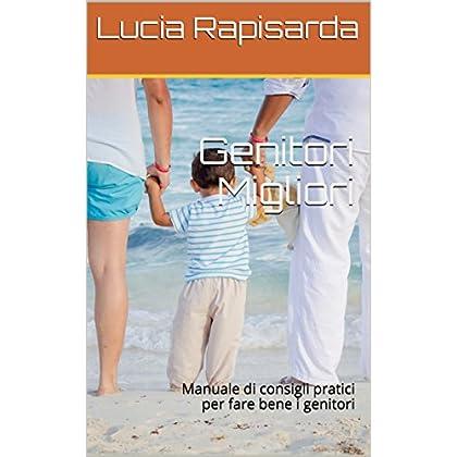 Genitori Migliori: Manuale Di Consigli Pratici Per Fare Bene I Genitori