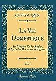 La Vie Domestique, Vol. 1: Ses Modèles Et Ses Règles, d'Après des Documents Originaux (Classic Reprint)