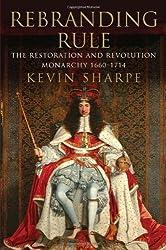 Rebranding Rule: The Restoration and Revolution Monarchy, 1660-1714