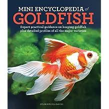 Mini Encyclopedia of Goldfish: Expert Practical Advise on Keeping Goldfish Plus Detailed Profiles of All the Major Varieties