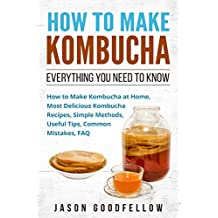 How to Make Kombucha: Everything You Need to Know , How to Make Kombucha at Home, Most Delicious Kombucha Recipes, Simple Methods, Useful Tips, Common Mistakes, FAQ (English Edition)