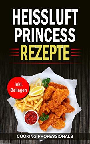 Heissluft Princess Rezepte: Schnelle Rezepte für die Heissluftfritteuse - Braten Luft