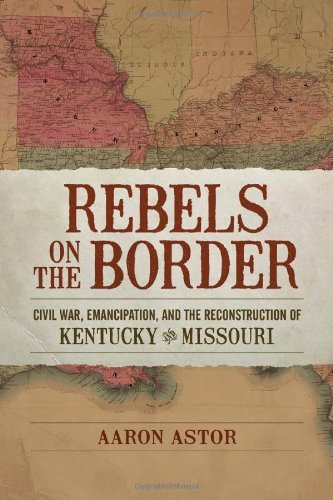 Rebels on the Border: Civil War, Emancipation, and the Reconstruction of Kentucky and Missouri (Conflicting Worlds: New Dimensions of the American Civil War) by Aaron Astor (2012-05-01) (Aaron Astor)
