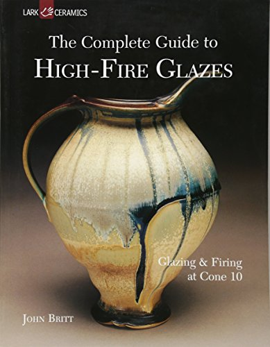 Complete Guide to High Fire Glazes: Glazing and Firing at Cone 10 (Lark Ceramics Book)
