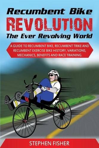 Recumbent Bike Revolution- The Ever Revolving World. A Guide to Recumbent Bike, Recumbent Trike and Recumbent Exercise Bike History, Variations, Mechanics, Benefits and Race Training