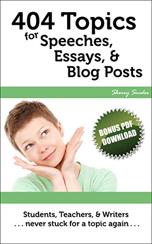 404 Topics for Speeches, Essays, & Blog Posts: Students, Teachers, & Writers | Never Stuck for a Topic Again (English Edition) por Sherry Snider