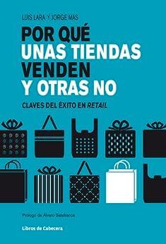 Por qué unas tiendas venden y otras no: Claves del éxito en retail (Temáticos sectoriales) de [Lara, Luis, Mas, Jorge]