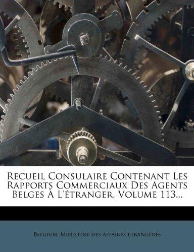 Recueil Consulaire Contenant Les Rapports Commerciaux Des Agents Belges À L'étranger, Volume 113...