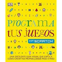 Programa tus juegos con Scratch: Una excelente guía visual que explica como crear tus propios juegos paso a paso (APRENDIZAJE Y DESARROLLO)