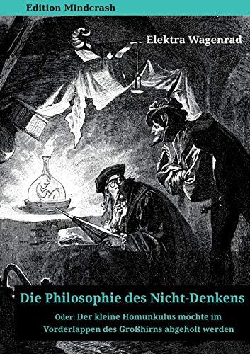 Die Philosophie des Nicht-Denkens oder: Der kleine Homunkulus möchte im Vorderlappen des Großhirns abgeholt werden