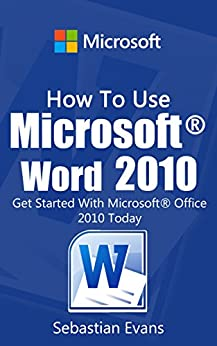 How To Use Microsoft Word 2010: Get Started With Microsoft Word 2010 Today (The Microsoft Office Series) (English Edition) von [Evans, Sebastian]