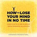 How to Lose Your Mind in No Time: A Guide to a More Aware and Joyful Life, Starting from Wherever You Happen to Be