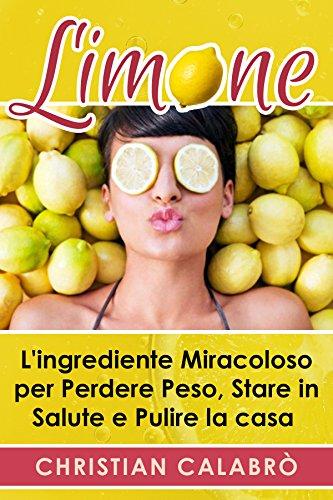 Limone: L'ingrediente Miracoloso per Perdere Peso, Stare in Salute e Pulire la casa (Dimagrire, Alimentazione,Dimagrire senza dieta, salute,Dimagrire mangiando, Metabolismo, Perdere peso)