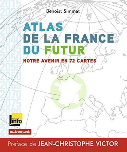 Atlas de la France du futur : Notre avenir en 72 cartes par Benoist Simmat