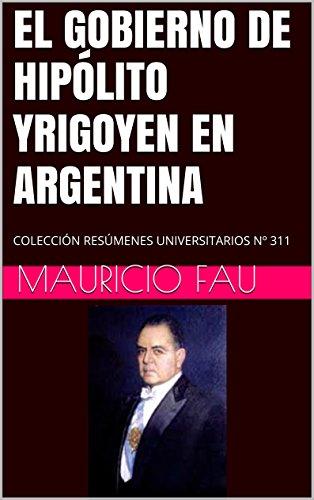 EL GOBIERNO DE HIPÓLITO YRIGOYEN EN ARGENTINA: COLECCIÓN RESÚMENES UNIVERSITARIOS Nº 311 por Mauricio Fau