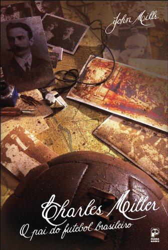 Charles Miller: O pai do futebol brasileiro (Portuguese Edition) por John Mills