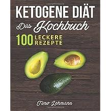 Ketogene Diät – Das Kochbuch: 100 leckere Rezepte für eine ketogene Ernährung -  Gesund Fett verbrennen ohne Hunger und Kohlenhydrate