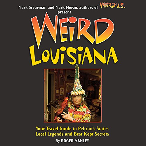 Weird Louisiana: Your Travel Guide to Louisiana's Local Legends and Best Kept Secrets