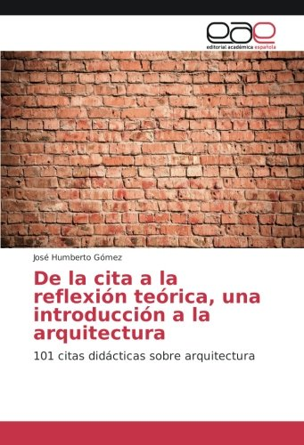 De la cita a la reflexión teórica, una introducción a la arquitectura: 101 citas didácticas sobre arquitectura
