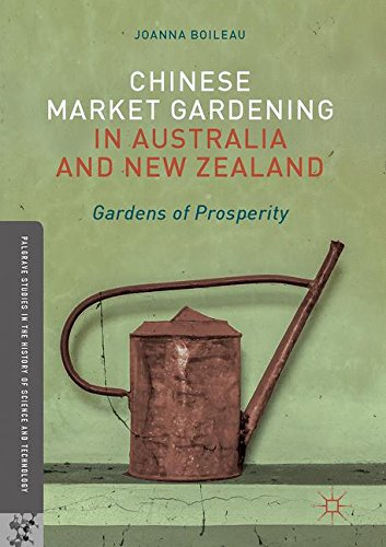 Chinese Market Gardening in Australia and New Zealand: Gardens of Prosperity (Palgrave Studies in the History of Science and Technology)