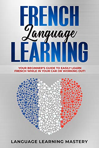 French Language Learning: Your Beginner's Guide to Easily Learn French While in Your Car or Working Out! (English Edition)