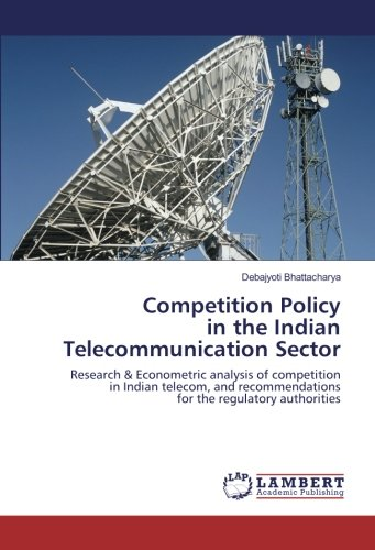 Competition Policy in the Indian Telecommunication Sector: Research & Econometric analysis of competition in Indian telecom, and recommendations for the regulatory authorities (4 Cups Oz In)