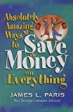 Absolutely Amazing Ways to Save Money on Everything by James L. Paris (1999-01-04)