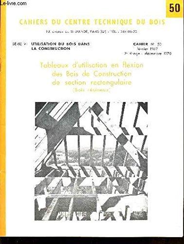 CAHIERS DU CENTRE TECHNIQUE DU BOIS / CAHIER N°50 - TABLEAUX D'UTILISATION EN FLEXION, DES BOIS DE CONSTRUCTION DE SECTION RECTANGULAIRE (BOIS RESINEUX) / SERIE VI : UTILISATION DU BOIS DANS LA CONSTRUCTION.
