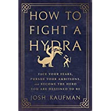 How to Fight a Hydra: Face Your Fears, Pursue Your Ambitions, and Become the Hero You Are Destined to Be (English Edition)