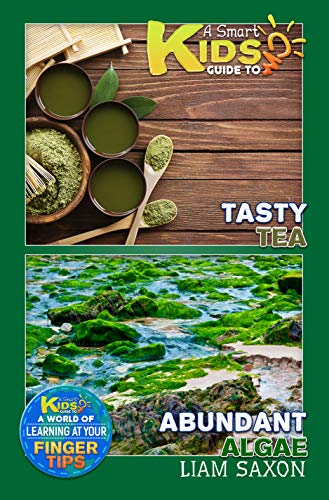 A Smart Kids Guide To Tasty Tea and Abundant Algae: A World Of Learning At Your Fingertips (English Edition)