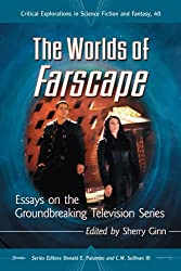 The Worlds of Farscape: Essays on the Groundbreaking Television Series: 40 (Critical Explorations in Science Fiction and Fantasy)